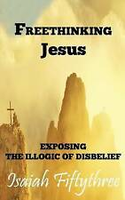 NEW Freethinking Jesus: Exposing the Illogic of Disbelief by Isaiah Fiftythree