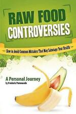 Raw Food Controversies: How to Avoid Common Mistakes That May Sabotage Your