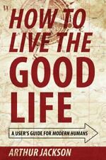 How to Live the Good Life: A User's Guide for Modern Humans (Paperback or Softba