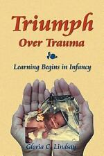 Triumph over Trauma Learning Begins in I by Gloria C. Lindsay (2006, Paperback)