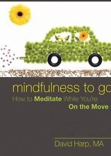 Mindfulness to Go : How to Meditate While You're on the Move by David Harp...