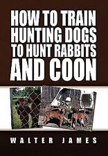 How to Train Hunting Dogs to Hunt Rabbits and Coon (Paperback or Softback)