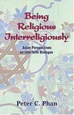 Being Religious Interreligiously: Asian Perspectives on Interfaith Dialogue: ...