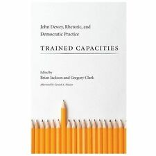 Trained Capacities : John Dewey, Rhetoric, and Democratic Practice: By Jackso...