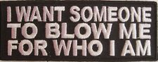 New I Want Someone To Blow Me For Who I Am Sew On Embroidered Patch