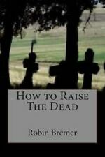 How to Raise the Dead by Robin Bremer (2015, Paperback)