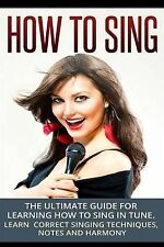 How To Sing: The Ultimate Guide for Learning How To Sing in Tune: Learn Correct