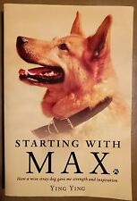 Starting with Max: How a Wise Dog Gave Me Strength and Inspiration by Ying Ying