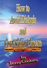 How To Avoid Dialysis And Cure Kidney Disease: By Terry Cooksey