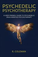 Psychedelic Psychotherapy : A User-friendly Guide for Psychedelic Drug-assist...