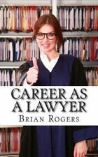 Career As a Lawyer : What They Do, How to Become One, and What the Future Hol...