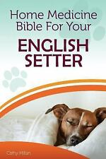 Home Medicine Bible for Your English Setter : The Alternative Health Guide to.