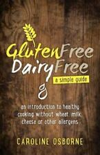 Gluten Free, Dairy Free - a Simple Guide : An Introduction to Healthy Cooking...