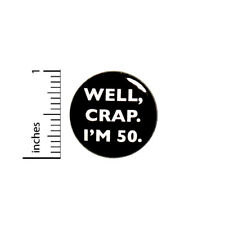 """Funny Button 50th Birthday Joke Pin Well Crap I'm 50 Party Pin Gift 1"""" #18-28"""