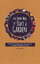 52 Simple Ways to Start a Garden : How to Be Sustainable, Save Money, and Eat...