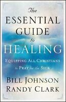 Essential Guide To Healing, The: By Bill Johnson, Randy Clark
