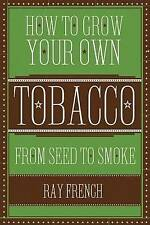 How to Grow Your Own Tobacco: From Seed to Smoke by Ray French (Hardback, 2012)