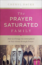 The Prayer Saturated Family: How to Change the Atmosphere in Your Home...