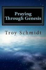 Praying Through Genesis (Praying Through The Bible) (Volume 1) by Troy Schmidt