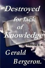 Destroyed for Lack of Knowledge by Gerald Bergeron (2012, Paperback)