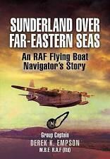 Sunderland Over Far-Eastern Seas: An RAF Flying Boat Navigator's Story, By Derek