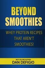 Beyond Smoothies : Whey Protein Recipes That Aren't Smoothies by Dan DeFigio...