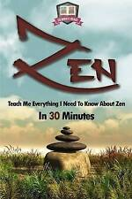 Zen: Teach Me Everything I Need To Know About Zen In 30 Minutes (Zen Buddhism -