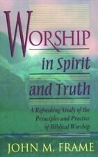 Worship in Spirit and Truth : A Refreshing Study of the Principles and...