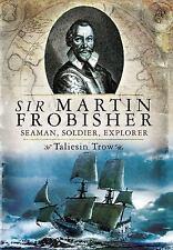SIR MARTIN FROBISHER: Seaman, Soldier, Explorer, Trow, Taliesin