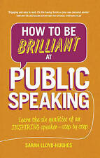 How to Be Brilliant at Public Speaking 2e: Learn the six qualities of an inspiri
