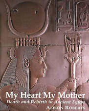 My Heart My Mother: Death and Rebirth in Ancient Egypt by Alison Roberts...