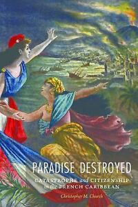 Paradise Destroyed: Catastrophe and Citizenship in the French Caribbean (France