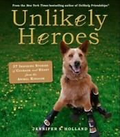 Unlikely Heroes: 37 Inspiring Stories Of Courage And Heart From The Animal..