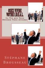 Osez Vivre Votre I. D. É. A. L. : La Vie Que Vous Désirez Vous Attend! by...
