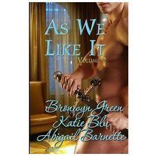 As We Like It : Volume Two by Bronwyn Green, Abigail Barnette and Katie Blu...