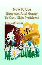 How to Use Beeswax and Honey to Cure Skin Problems by Gene Ashburner (2014,...