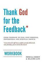 Thank God for the Feedback: Using Feedback to Fuel Your Personal, Professional a