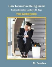 How to Survive Being Fired: the Workbook : Instructions for the First 30 Days...