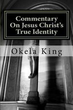 Commentary on Jesus Christ's True Identity : Is Jesus the Almighty God or the...