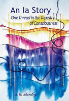 NEW An Ia Story: One Thread in the Tapestry of Consciousness by s.a. stanley