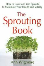 The Sprouting Book: How to Grow and Use Sprouts to Maximize Your Health and Vita