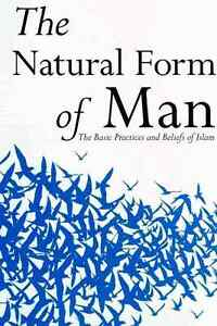 The Natural Form of Man - The Basic Practices and Beliefs of Islam by Abdalhaqq