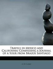 Travels in Mexico and California: Comprising a Journal of a tour from Brazos San