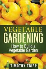 Vegetable Gardening: How to Build a Vegetable Garden by Timothy Tripp (2013,...