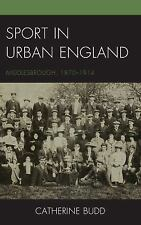 Sport in Urban England : Middlesbrough, 1870-1914 Vol. by Catherine Budd...