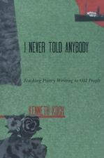 I Never Told Anybody : Teaching Poetry Writing to Old People by Kenneth Koch...