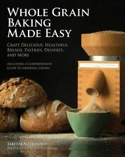 Whole Grain Baking Made Easy: Craft Delicious, Healthful Breads, Pastries, Desse