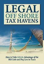 Legal Off Shore Tax Havens: How to Take LEGAL Advantage of the IRS Code and Pay
