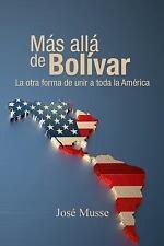 Mas Alla de Bolivar : La Otra Forma de Unir a Toda la America by José Musse...