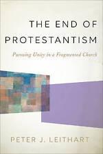 El fin del protestantismo: perseguir unidad en una iglesia fragmentado por Peter J...